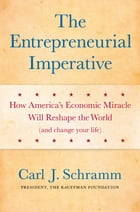 The Entrepreneurial Imperative: How America's Economic Miracle Will Reshape the World (and Change Your Life) by Carl J. Schramm, PhD