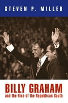 Billy Graham and the Rise of the Republican South by Steven P. Miller