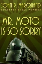 Mr. Moto Is So Sorry by John P. Marquand