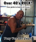 Over 40's ROCK!: Your guide to Health and Fitness by Tony Van Der Zwan
