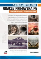Planning and Control Using Oracle Primavera P6 Versions 8.1 to 15.1 PPM Professional by Paul E Harris