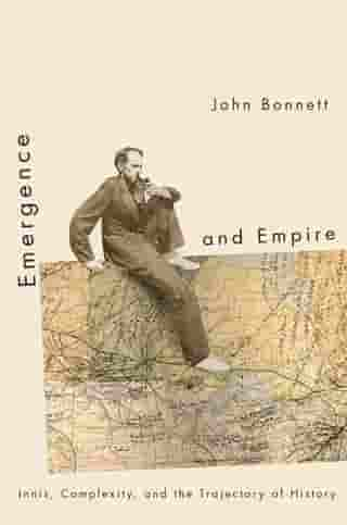 Emergence and Empire: Innis, Complexity, and the Trajectory of History by John Bonnett