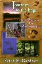 Journeys to the Edge: In the Footsteps of an Anthropologist by Peter M. Gardner