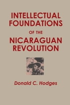 Intellectual Foundations of the Nicaraguan Revolution by Donald C.  Hodges