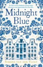 Midnight Blue: A gripping historical novel about the birth of Delft pottery, set in the Dutch Golden Age by Simone van der Vlugt