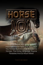 Horse 101: This Handbook Will Let You Learn Important Horse Facts That Will Teach You Horses Nutrition, How To  by Frank S. Springfield