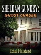 Sheldan Gundry: Ghost Chaser by Ethel Halstead