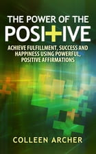 The Power of the Positive: Achieve Fulfillment, Success, and Happiness Using Powerful, Positive Affirmations by Colleen Archer