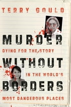 Murder Without Borders: Dying for the Story in the World's Most Dangerous Places