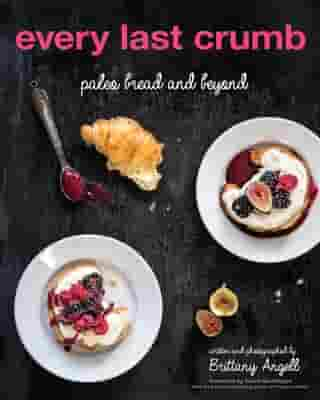 Every Last Crumb: Paleo Bread and Beyond by Brittany Angell