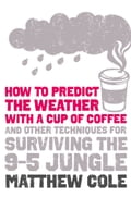 How to predict the weather with a cup of coffee: And other techniques for surviving the 9-5 jungle fa65deca-a326-46a1-8d2e-a8e5ff6d0dd2