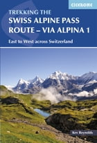 The Swiss Alpine Pass Route - Via Alpina Route 1: Trekking East to West across Switzerland by Kev Reynolds