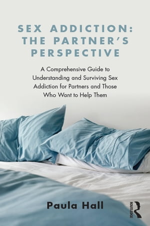 Sex Addiction: The Partner's Perspective A Comprehensive Guide to Understanding and Surviving Sex Addiction For Partners and Those Who Want to Help Th