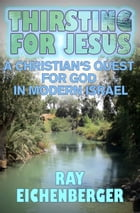 Thirsting for Jesus- A Christian's Quest for God in Modern Israel by Ray Eichenberger