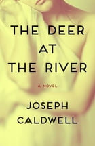 The Deer at the River: A Novel by Joseph Caldwell