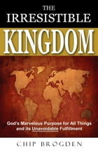 The Irresistible Kingdom: God's Marvelous Plan for All Things and Its Unavoidable Fulfillment by Chip Brogden