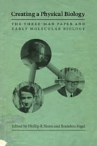 Creating a Physical Biology: The Three-Man Paper and Early Molecular Biology by Phillip R. Sloan