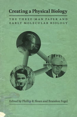 Book Creating a Physical Biology: The Three-Man Paper and Early Molecular Biology by Phillip R. Sloan