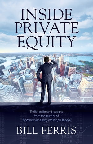 Inside Private Equity: Thrills, spills and lessons by the author of Nothing Ventured, Nothing Gained by Bill Ferris