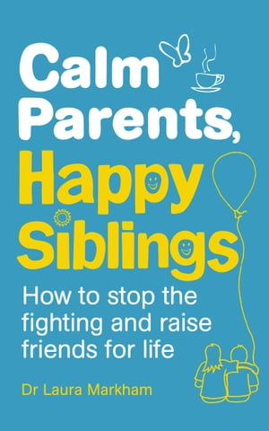 Calm Parents,  Happy Siblings How to stop the fighting and raise friends for life