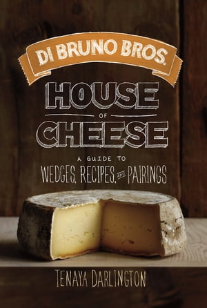 Di Bruno Bros. House of Cheese A Guide to Wedges,  Recipes,  and Pairings