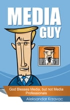 Media Guy: God Blesses Media, but not Media Professionals by Aleksandar Krzavac