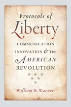 Protocols of Liberty: Communication Innovation and the American Revolution by William B. Warner