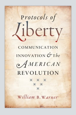 Book Protocols of Liberty: Communication Innovation and the American Revolution by William B. Warner