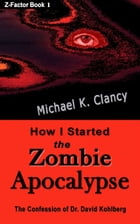 How I Started the Zombie Apocalypse: Z-Factor, #1 by Michael K Clancy