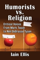 Humorists vs. Religion: Critical Voices from Mark Twain to Neil DeGrasse Tyson by Iain Ellis