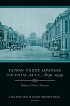 Taiwan Under Japanese Colonial Rule, 1895-1945: History, Culture, Memory by Ping-hui Liao