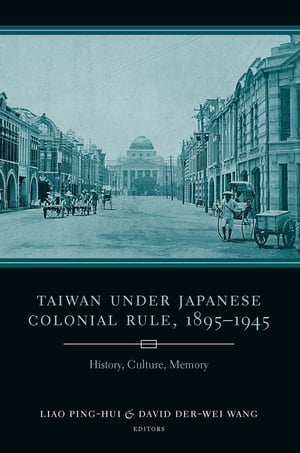 Taiwan Under Japanese Colonial Rule, 1895–1945 History, Culture, Memory