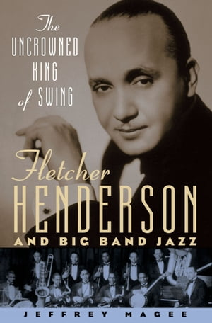 The Uncrowned King of Swing Fletcher Henderson and Big Band Jazz