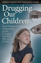 Drugging Our Children: How Profiteers Are Pushing Antipsychotics on Our Youngest, and What We Can Do to Stop It by Sharna Olfman