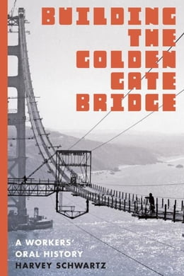 Book Building the Golden Gate Bridge: A Workers' Oral History by Schwartz, Harvey