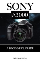 Sony A3000: Beginner's Guide by Jacob Gleam
