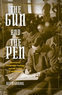 The Gun and the Pen: Hemingway, Fitzgerald, Faulkner, and the Fiction of Mobilization