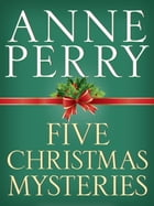 Five Christmas Mysteries: A Christmas Journey, A Christmas Visitor, A Christmas Guest, A Christmas Secret, A Christmas Beginni by Anne Perry