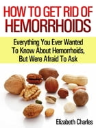 How to get rid of hemorrhoids: Everything you ever wanted to know about Hemorrhoids, but were afraid to ask! by Elizabeth Charles