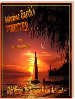 Mother Earth's Twitter . . . 'Global Warming,' Her Response To Our Actions by Car Ingman
