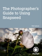 The Photographer's Guide to Using Snapseed by Rob Sylvan