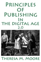 Principles of Publishing In The Digital Age 2.0 by Theresa M. Moore
