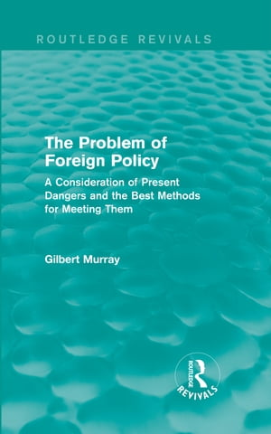 The Problem of Foreign Policy (Routledge Revivals) A Consideration of Present Dangers and the Best Methods for Meeting Them