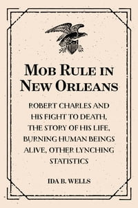Mob Rule in New Orleans: Robert Charles and His Fight to Death, the Story of His Life, Burning…