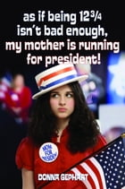 As If Being 12 3/4 Isn't Bad Enough, My Mother Is Running for President! by Donna Gephart