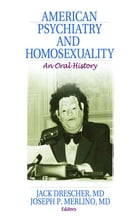 American Psychiatry and Homosexuality: An Oral History