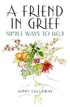 A Friend in Grief: Simple Ways to Help by Ginny Callaway