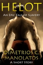 Helot: An Epic Tale of Slavery (A Short Story) by Dimetrios C. Manolatos