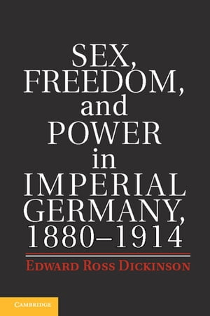 Sex,  Freedom,  and Power in Imperial Germany,  1880?1914