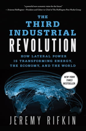 The Third Industrial Revolution How Lateral Power Is Transforming Energy,  the Economy,  and the World